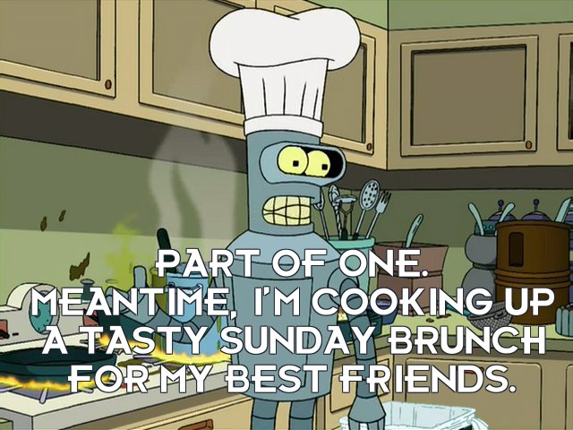 Bender Bending Rodriguez: Part of one. Meantime, I'm cooking up a tasty Sunday brunch for my best friends.