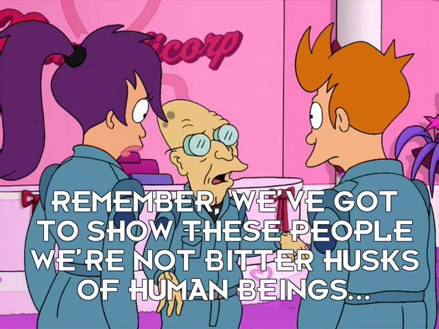 Prof Hubert J Farnsworth: Remember, we've got to show these people we're not bitter husks of human beings...