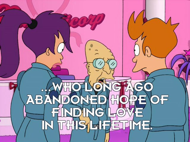 Prof Hubert J Farnsworth: ...who long ago abandoned hope of finding love in this lifetime.