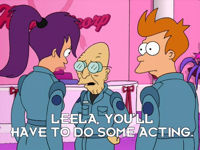 Prof Hubert J Farnsworth: Leela, you'll have to do some acting.