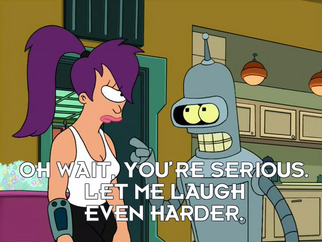 Bender Bending Rodriguez: Oh wait, you're serious. Let me laugh even harder.
