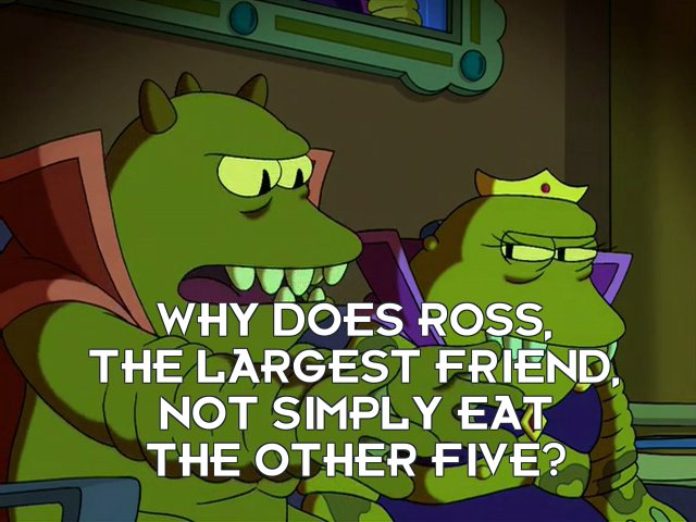 Lrrr: Why does Ross, the largest Friend, not simply eat the other five?