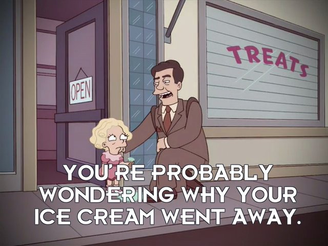 Narrator: You're probably wondering why your ice cream went away.