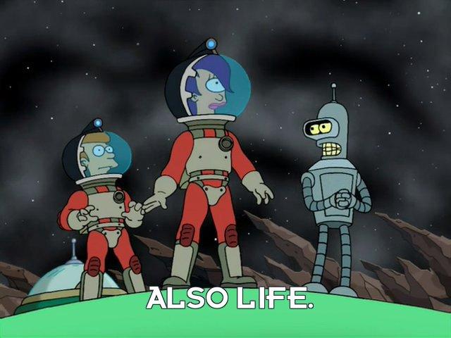 Bender Bending Rodriguez: Also life.