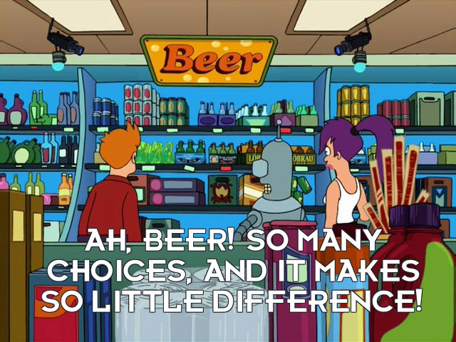 Bender Bending Rodriguez: Ah, beer! So many choices, and it makes so little difference!