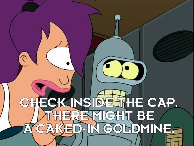 Turanga Leela: Check inside the cap. There might be a caked-in goldmine.