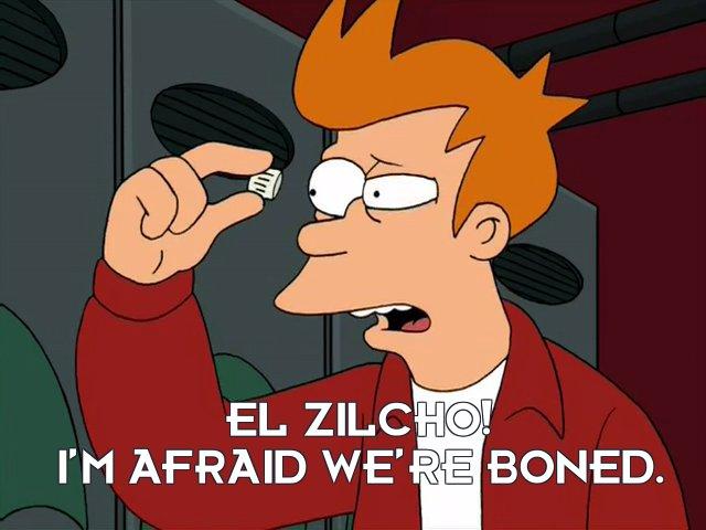 Philip J Fry: El zilcho! I'm afraid we're boned.