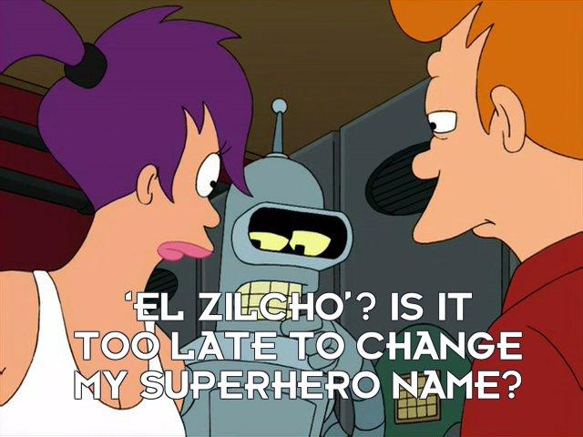 Bender Bending Rodriguez: 'El zilcho'? Is it too late to change my superhero name?