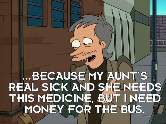 Man: ...because my aunt's real sick and she needs this medicine, but I need money for the bus.