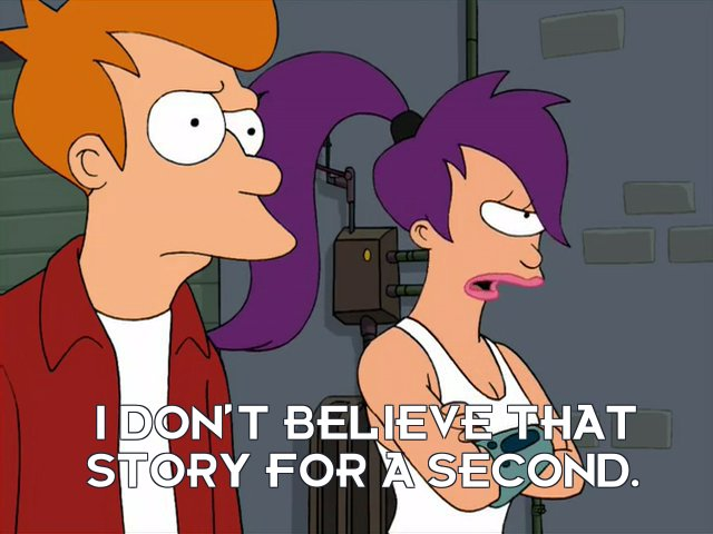 Turanga Leela: I don't believe that story for a second.