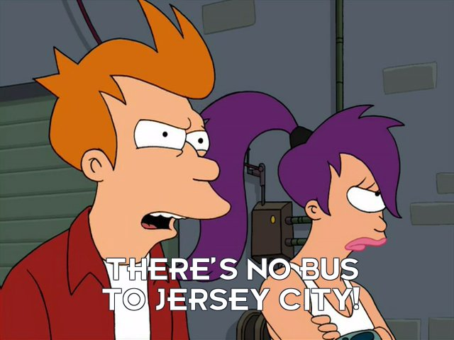 Philip J Fry: There's no bus to Jersey City!
