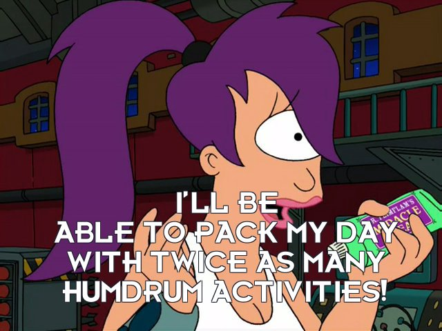 Turanga Leela: I'll be able to pack my day with twice as many humdrum activities!