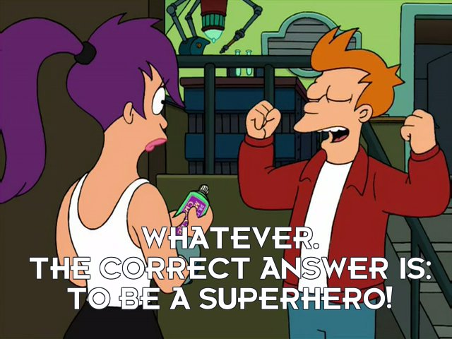 Philip J Fry: Whatever. The correct answer is: to be a superhero!