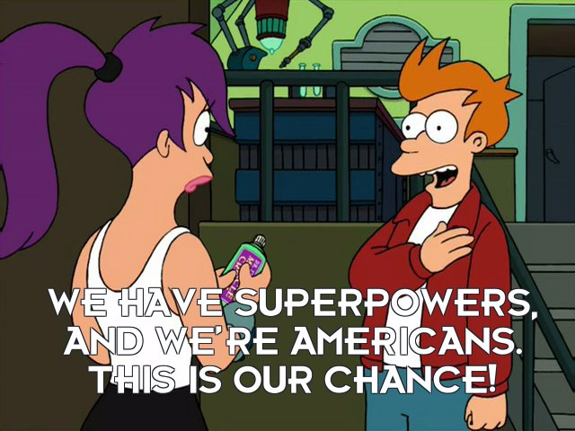 Philip J Fry: We have superpowers, and we're Americans. This is our chance!