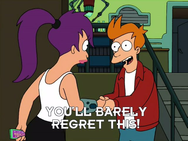 Philip J Fry: You'll barely regret this!