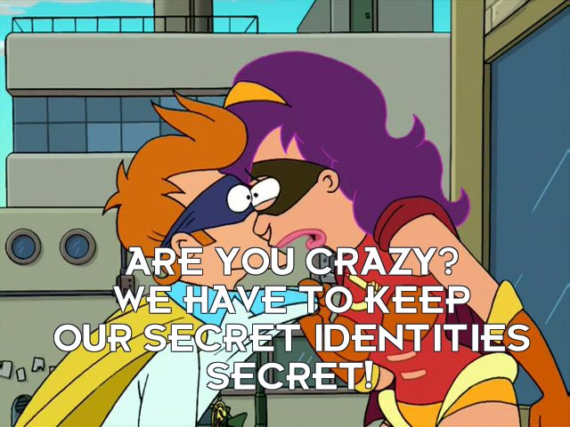 Turanga Leela: Are you crazy? We have to keep our secret identities secret!