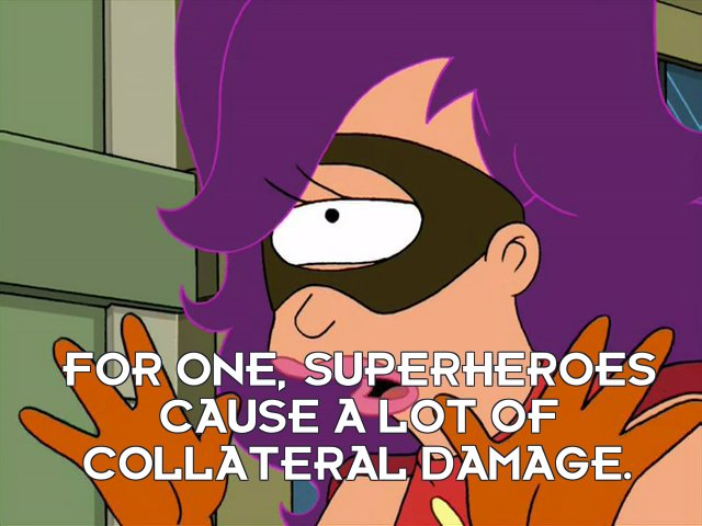 Turanga Leela: For one, superheroes cause a lot of collateral damage.