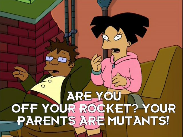Amy Wong: Are you off your rocket? Your parents are mutants!