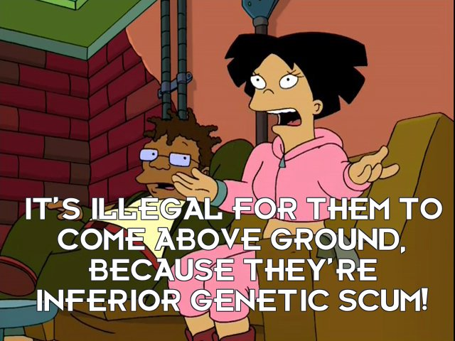 Amy Wong: It's illegal for them to come above ground, because they're inferior genetic scum!