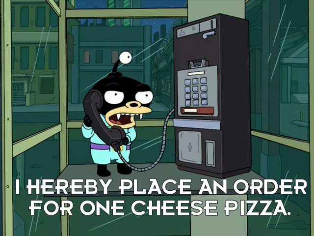 Lord Nibbler: I hereby place an order for one cheese pizza.
