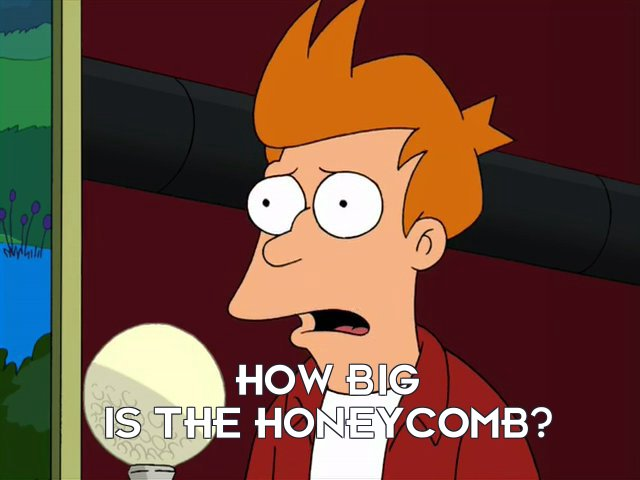 Philip J Fry: How big is the honeycomb?