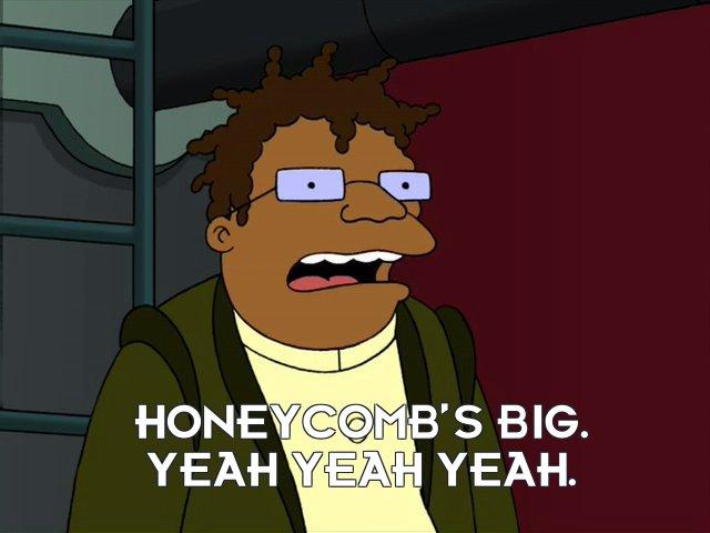 Hermes Conrad: Honeycomb's big. Yeah yeah yeah.