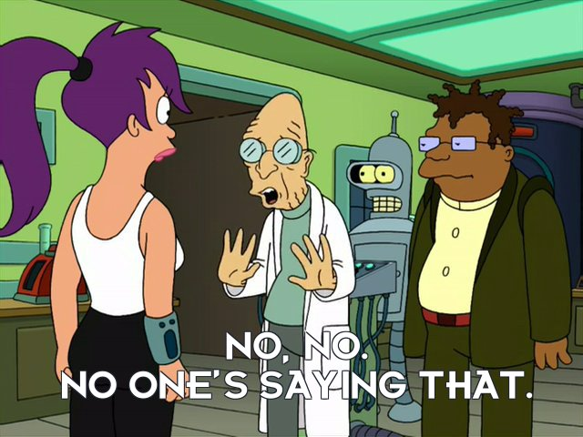 Prof Hubert J Farnsworth: No, no. No one's saying that.