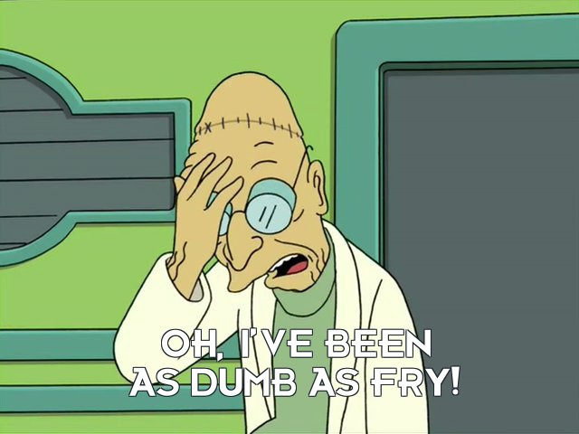 Prof Hubert J Farnsworth 1: Oh, I've been as dumb as Fry!