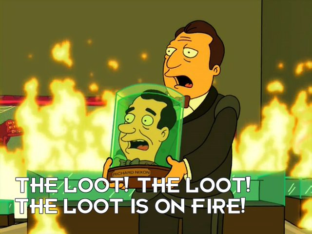 Richard Nixon's head: The loot! The loot! The loot is on fire!