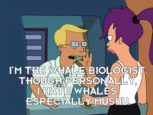 Whale biologist: I'm the whale biologist. Though personally, I hate whales. Especially Mushu.