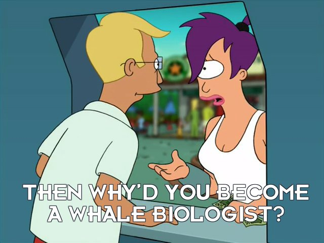 Turanga Leela: Then why'd you become a whale biologist?