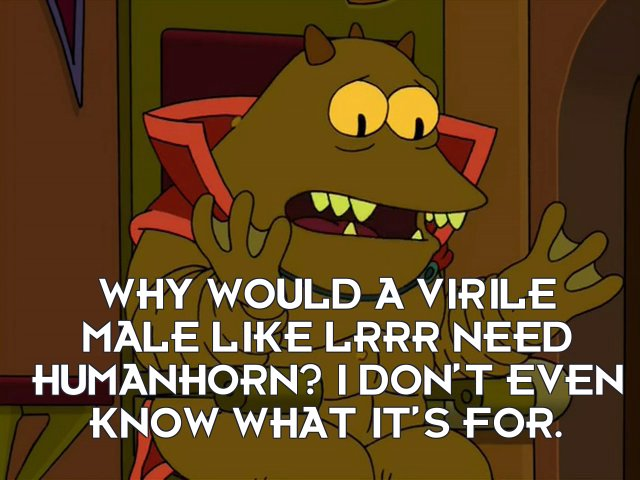 Lrrr: Why would a virile male like Lrrr need humanhorn? I don't even know what it's for.