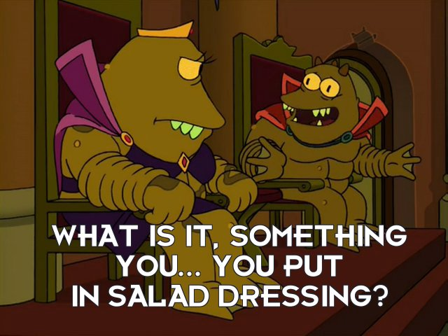 Lrrr: What is it, something you... you put in salad dressing?