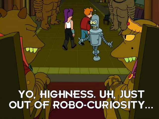 Bender Bending Rodriguez: Yo, highness. Uh, just out of robo-curiosity...
