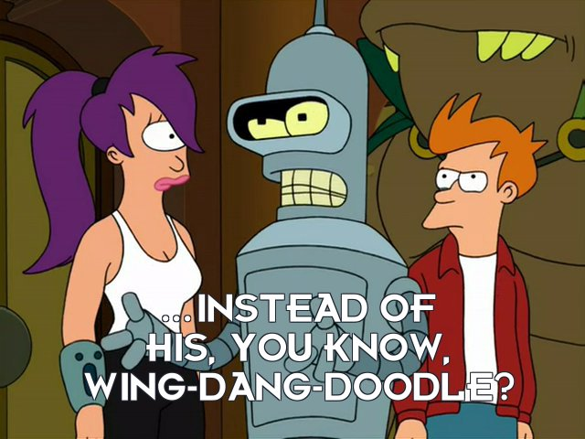 Bender Bending Rodriguez: ...instead of his, you know, wing-dang-doodle?