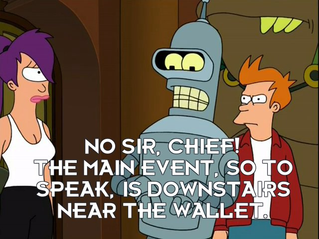 Bender Bending Rodriguez: No sir, chief! The main event, so to speak, is downstairs near the wallet.