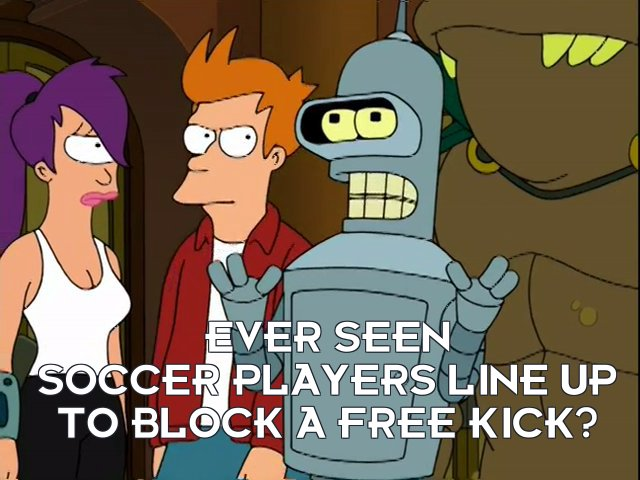Bender Bending Rodriguez: Ever seen soccer players line up to block a free kick?