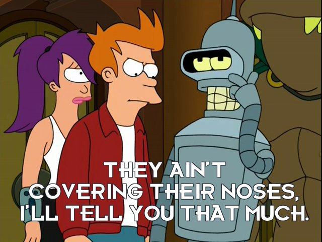 Bender Bending Rodriguez: They ain't covering their noses, I'll tell you that much.