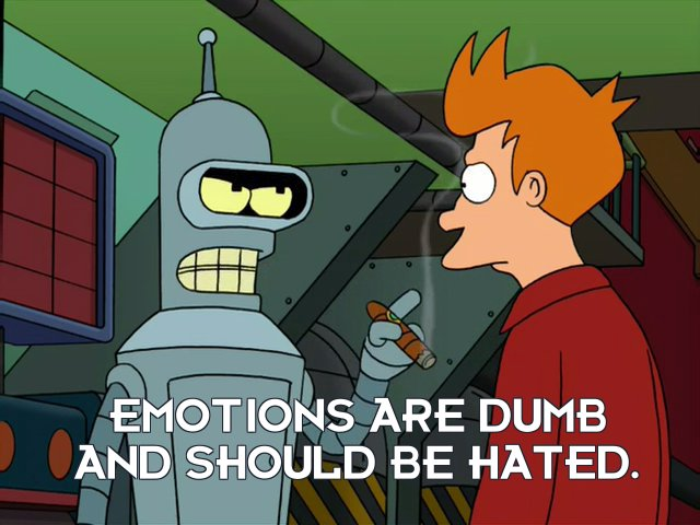 Bender Bending Rodriguez: Emotions are dumb and should be hated.