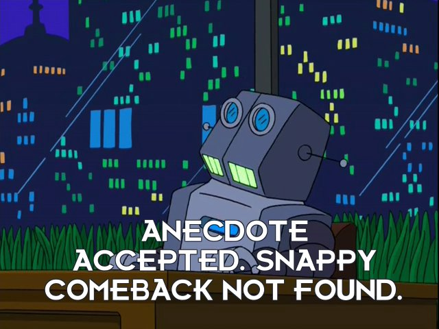 Humorbot 5.0: Anecdote accepted. Snappy comeback not found.