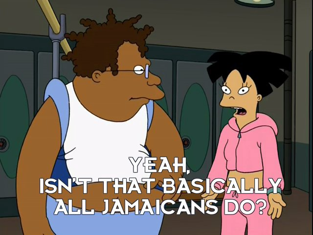 Amy Wong: Yeah, isn't that basically all Jamaicans do?