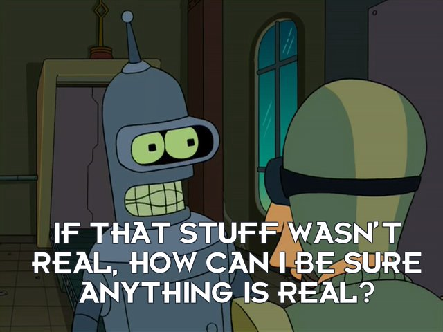 Bender Bending Rodriguez: If that stuff wasn't real, how can I be sure anything is real?