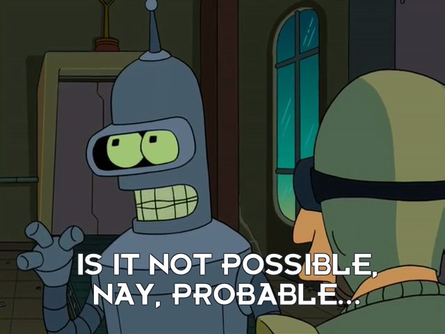 Bender Bending Rodriguez: Is it not possible, nay, probable...