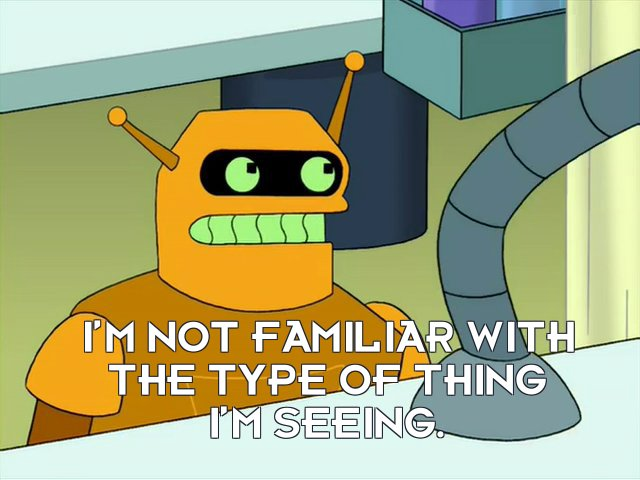 Calculon: I'm not familiar with the type of thing I'm seeing.