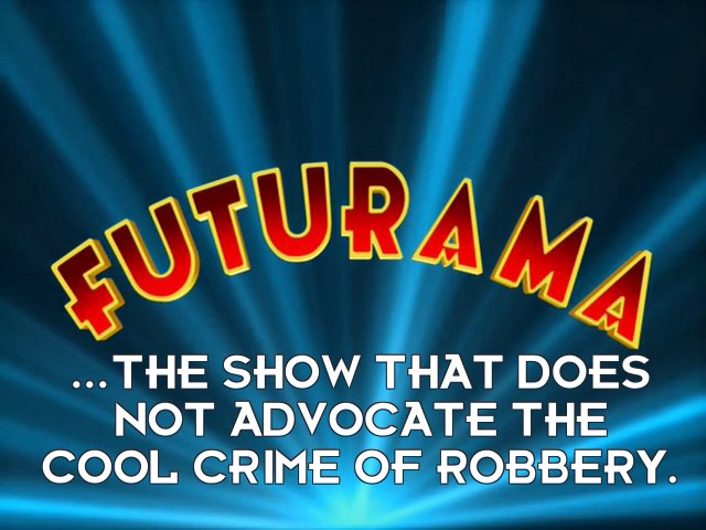 Bender Bending Rodriguez: ...the show that does not advocate the cool crime of robbery.
