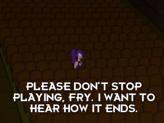 Turanga Leela: Please don't stop playing, Fry. I want to hear how it ends.
