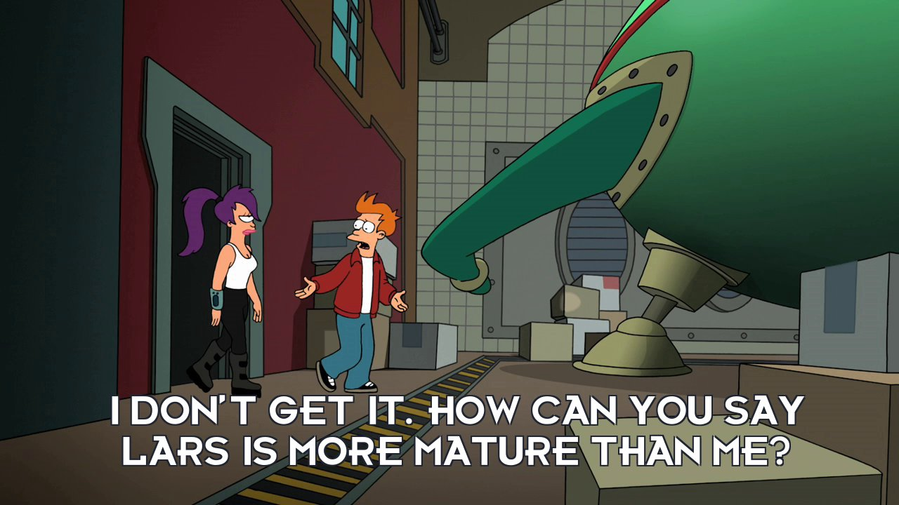 Philip J Fry: I don't get it. How can you say Lars is more mature than me?