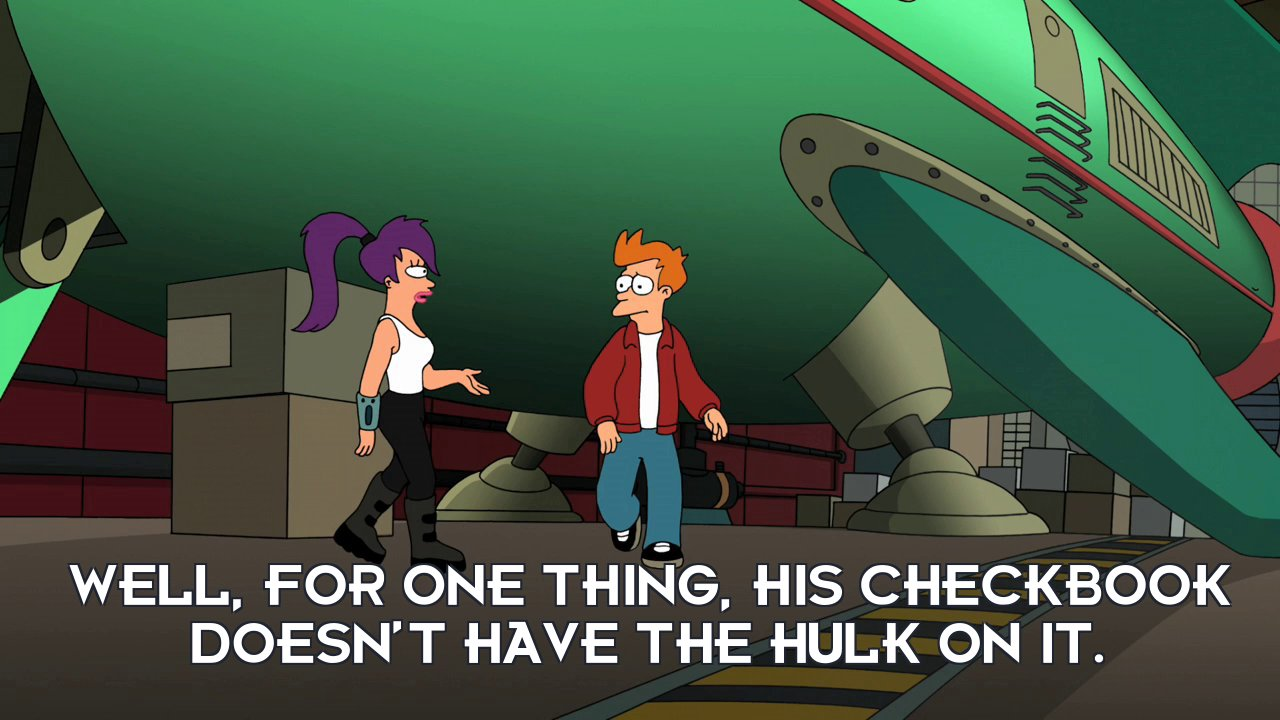 Turanga Leela: Well, for one thing, his checkbook doesn't have the Hulk on it.