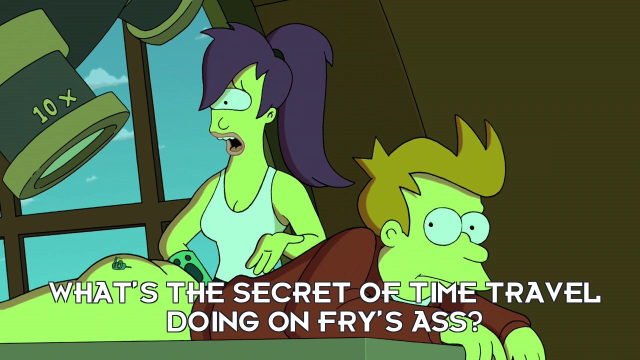 Turanga Leela: What's the secret of time travel doing on Fry's ass?