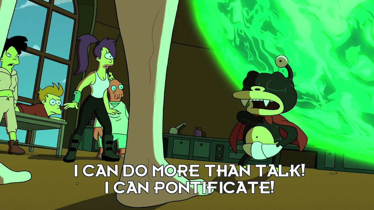 Lord Nibbler: I can do more than talk! I can pontificate!